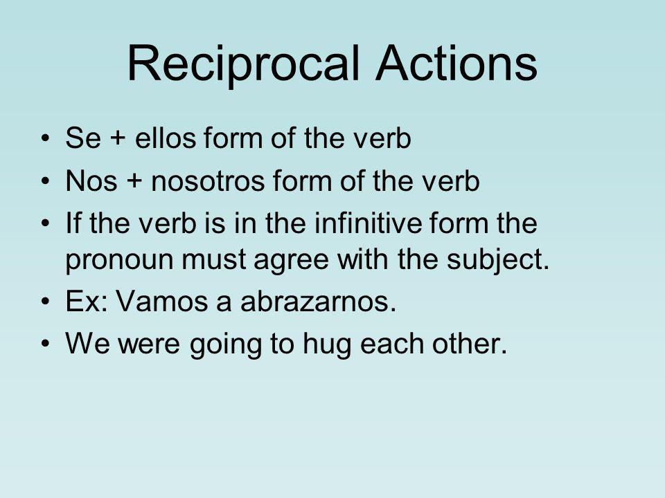 Reciprocal Actions Se + ellos form of the verb Nos + nosotros form of the verb If the verb is in the infinitive form the pronoun must agree with the subject.