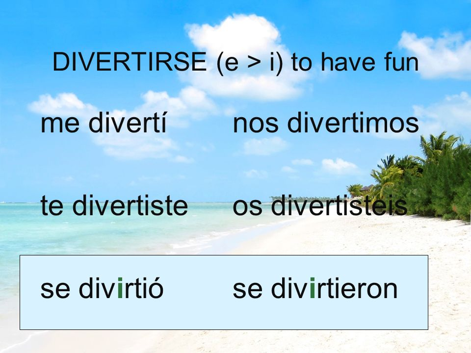 DIVERTIRSE (e > i) to have fun me divertí te divertiste se divirtió nos divertimos os divertisteis se divirtieron