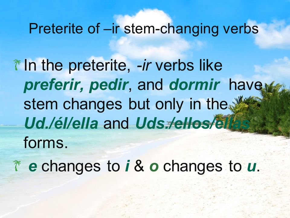 Preterite of –ir stem-changing verbs In the preterite, -ir verbs like preferir, pedir, and dormir have stem changes but only in the Ud./él/ella and Ud