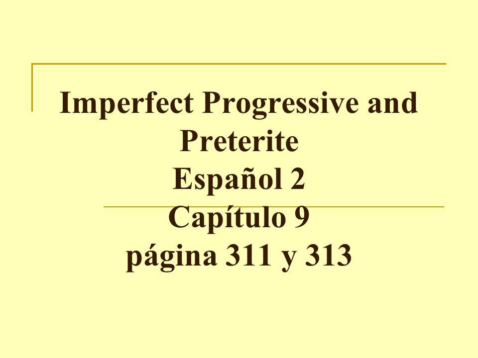 Imperfect Progressive and Preterite Español 2 Capítulo 9 página 311 y 313
