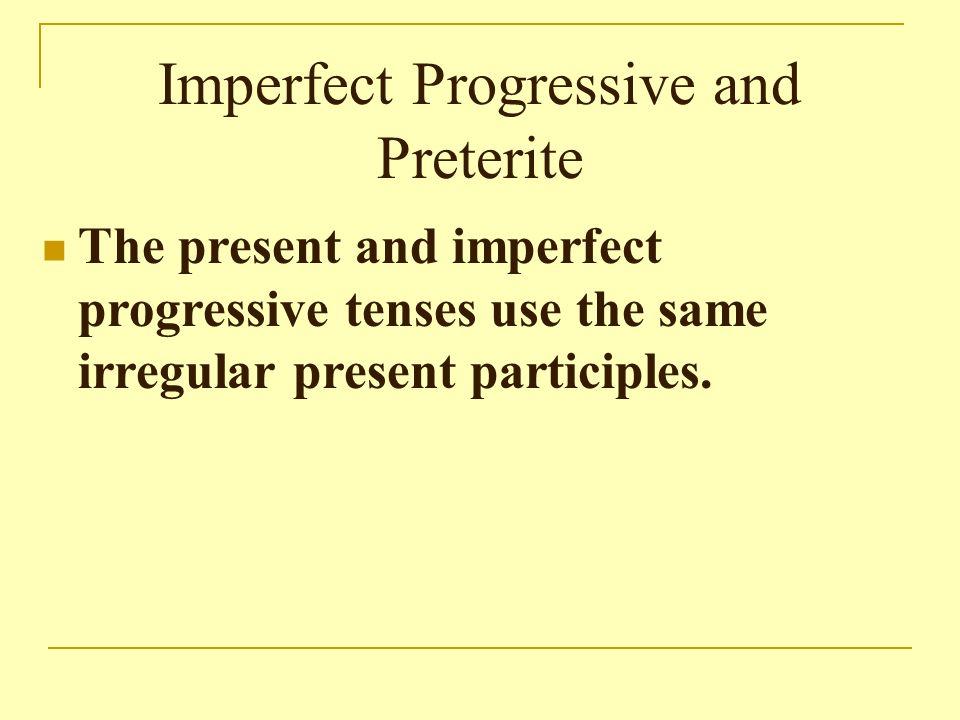 Imperfect Progressive and Preterite The present and imperfect progressive tenses use the same irregular present participles.