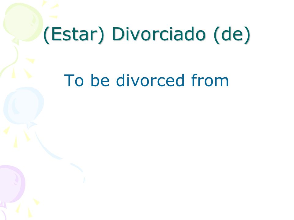 (Estar) Divorciado (de) To be divorced from
