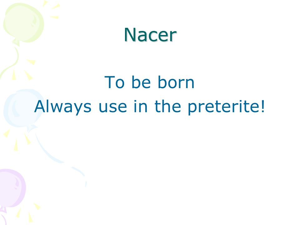 Nacer To be born Always use in the preterite!