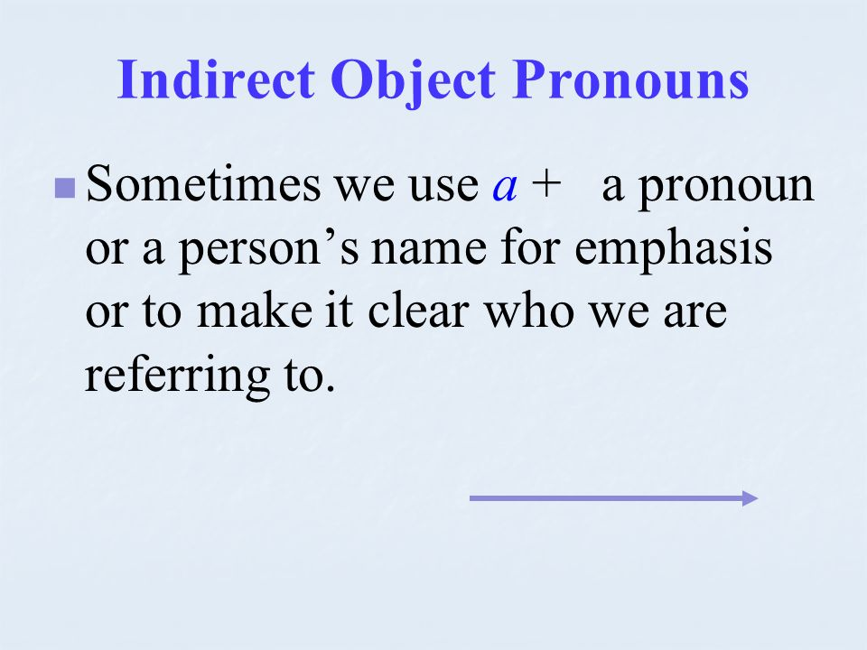 Indirect Object Pronouns Sometimes we use a + a pronoun or a persons name for emphasis or to make it clear who we are referring to.