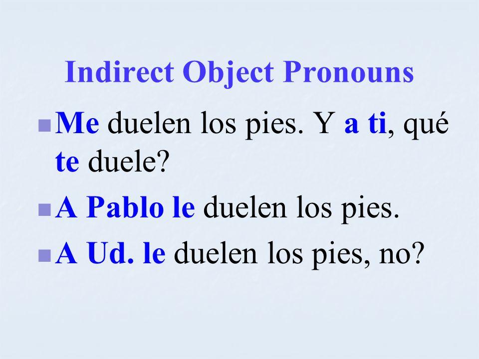 Indirect Object Pronouns Me duelen los pies. Y a ti, qué te duele? A Pablo le duelen los pies. A Ud. le duelen los pies, no?