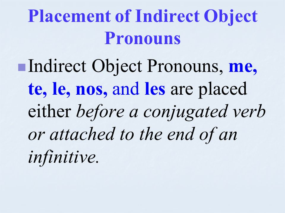 Placement of Indirect Object Pronouns Indirect Object Pronouns, me, te, le, nos, and les are placed either before a conjugated verb or attached to the