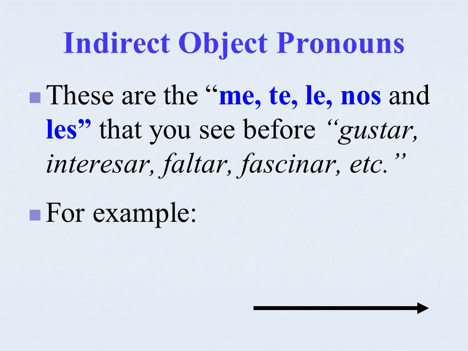 Indirect Object Pronouns These are the me, te, le, nos and les that you see before gustar, interesar, faltar, fascinar, etc. For example: