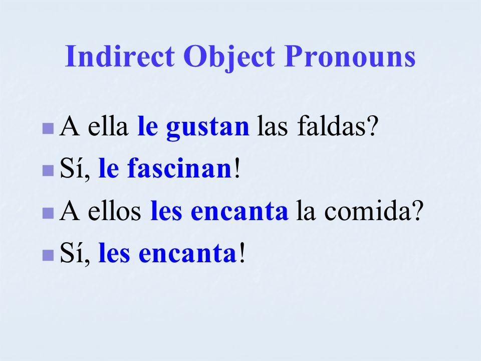 Indirect Object Pronouns A ella le gustan las faldas? Sí, le fascinan! A ellos les encanta la comida? Sí, les encanta!