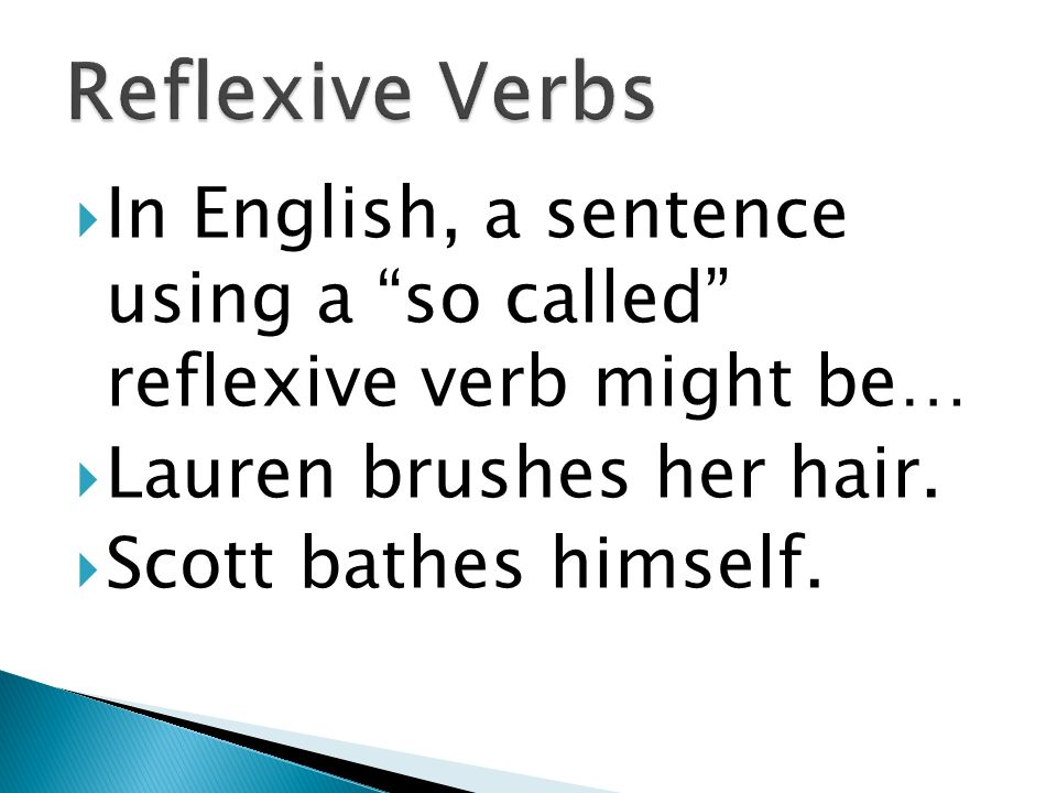 In English, we really dont identify with reflexive verbs. So these will seem strange to you.