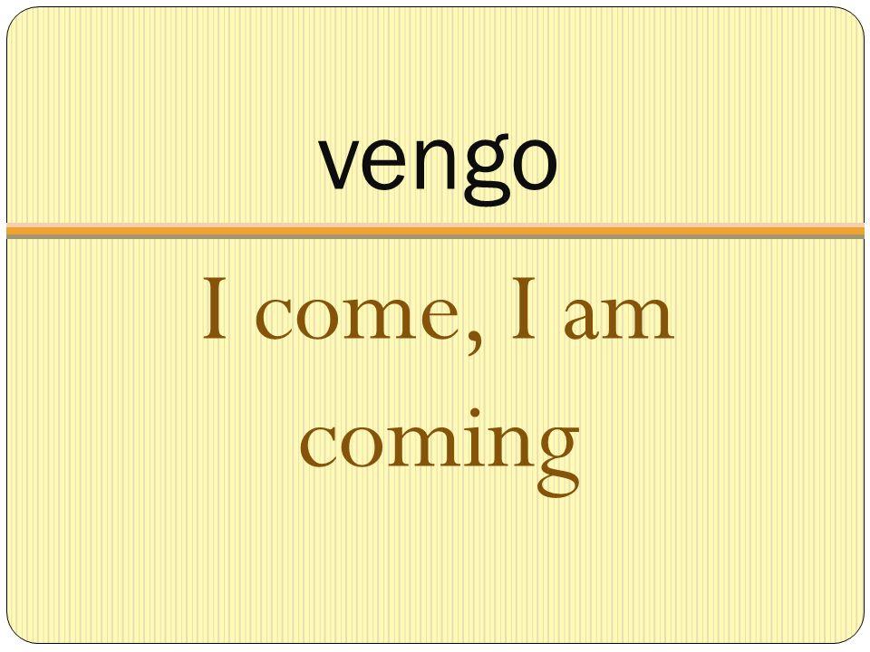 vengo I come, I am coming