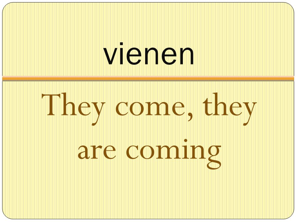 vienen They come, they are coming