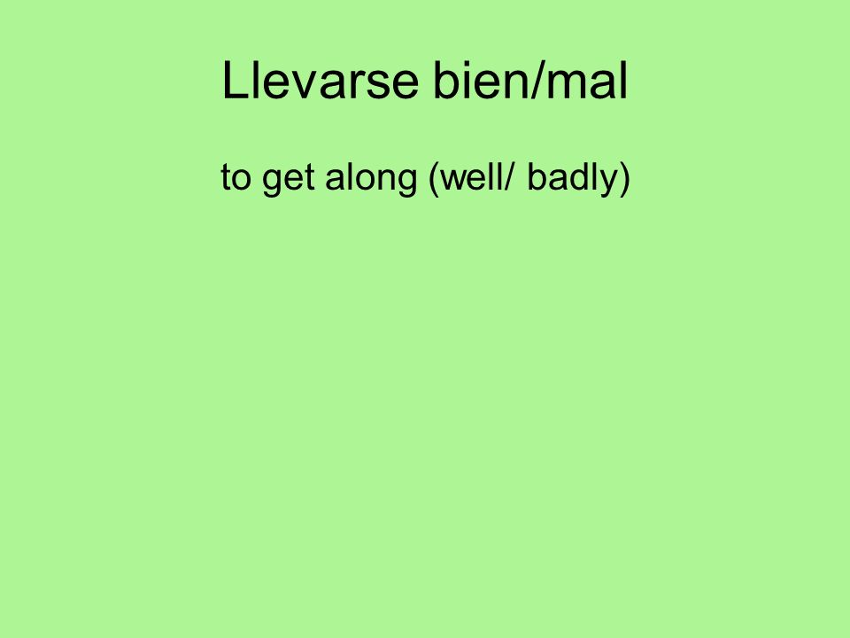 Llevarse bien/mal to get along (well/ badly)