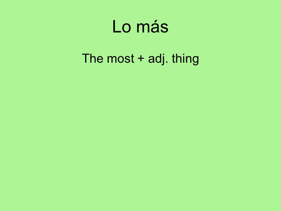 Lo más The most + adj. thing