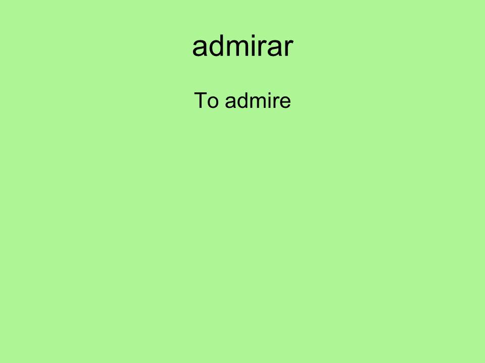 admirar To admire