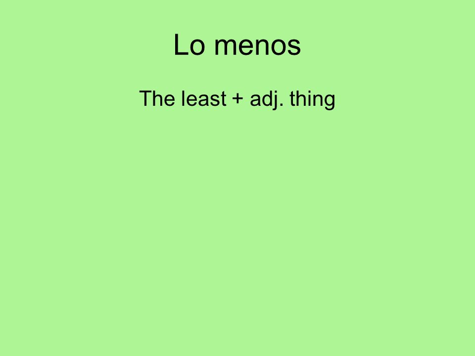 Lo menos The least + adj. thing