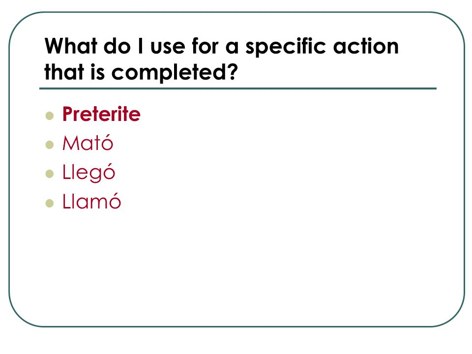 What do I use for a specific action that is completed? Preterite Mató Llegó Llamó
