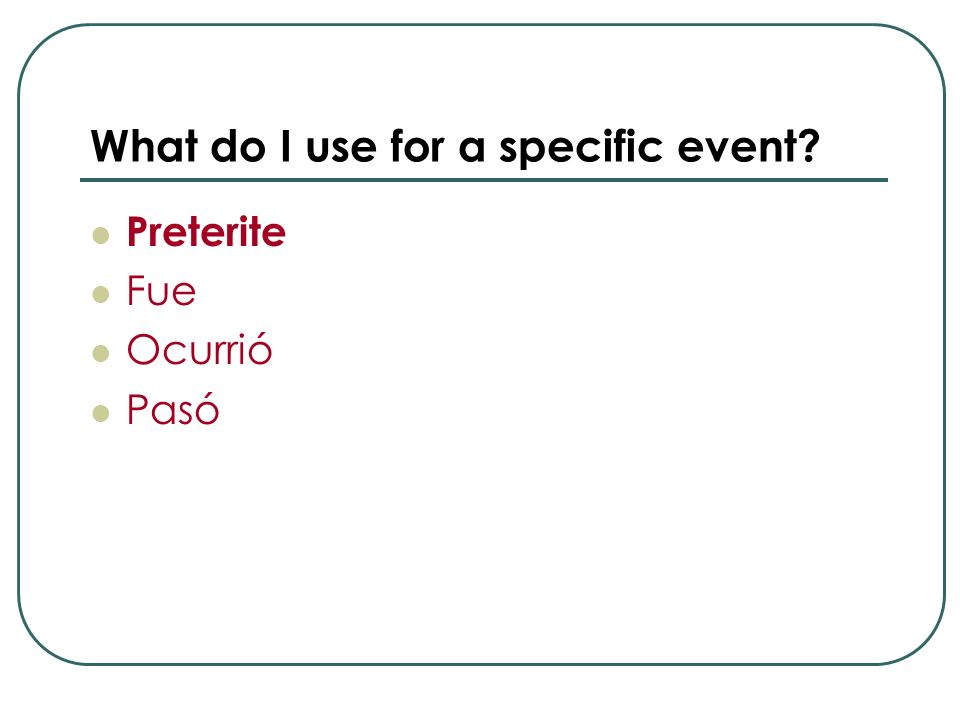 What do I use for a specific event? Preterite Fue Ocurrió Pasó