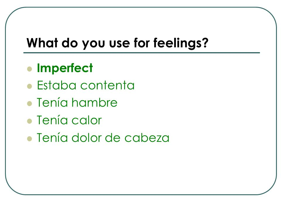 What do you use for feelings? Imperfect Estaba contenta Tenía hambre Tenía calor Tenía dolor de cabeza