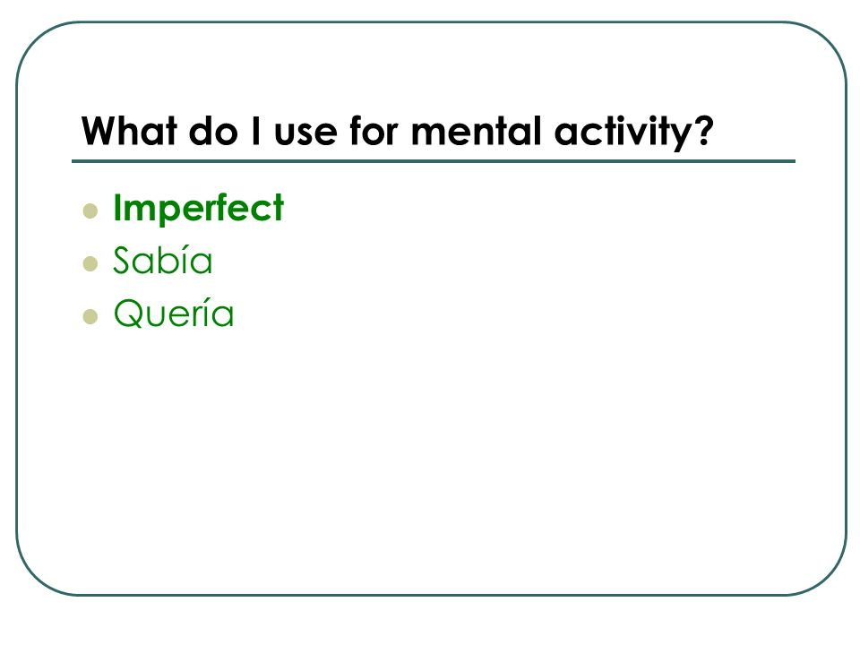 What do I use for mental activity? Imperfect Sabía Quería