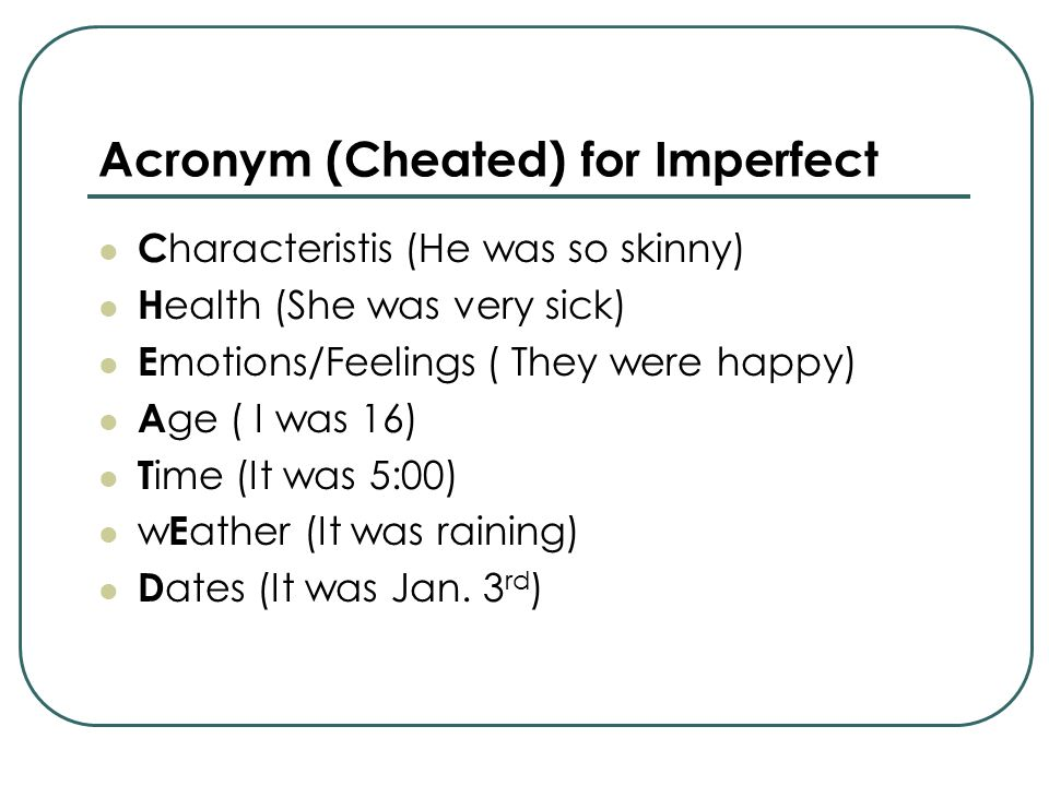 Acronym (Cheated) for Imperfect C haracteristis (He was so skinny) H ealth (She was very sick) E motions/Feelings ( They were happy) A ge ( I was 16)