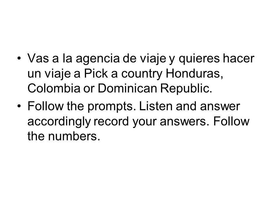 Vas a la agencia de viaje y quieres hacer un viaje a Pick a country Honduras, Colombia or Dominican Republic.