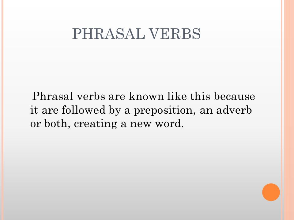 PHRASAL VERBS Phrasal verbs are known like this because it are followed by a preposition, an adverb or both, creating a new word.