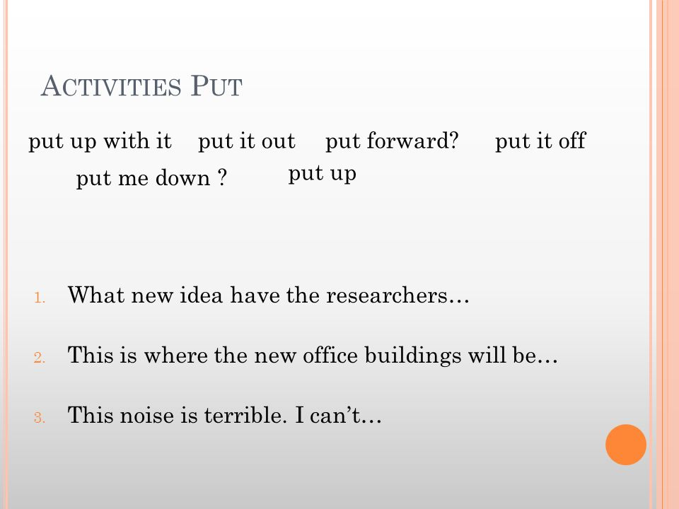 A CTIVITIES P UT 1. What new idea have the researchers… 2. This is where the new office buildings will be… 3. This noise is terrible. I cant… put up w