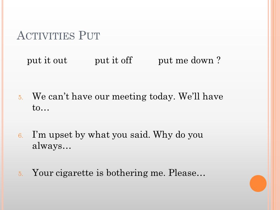 A CTIVITIES P UT 5. We cant have our meeting today. Well have to… 6. Im upset by what you said. Why do you always… 5. Your cigarette is bothering me.