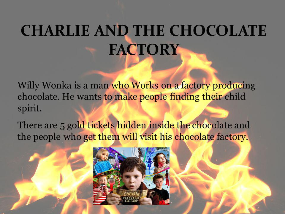 CHARLIE AND THE CHOCOLATE FACTORY Willy Wonka is a man who Works on a factory producing chocolate. He wants to make people finding their child spirit.