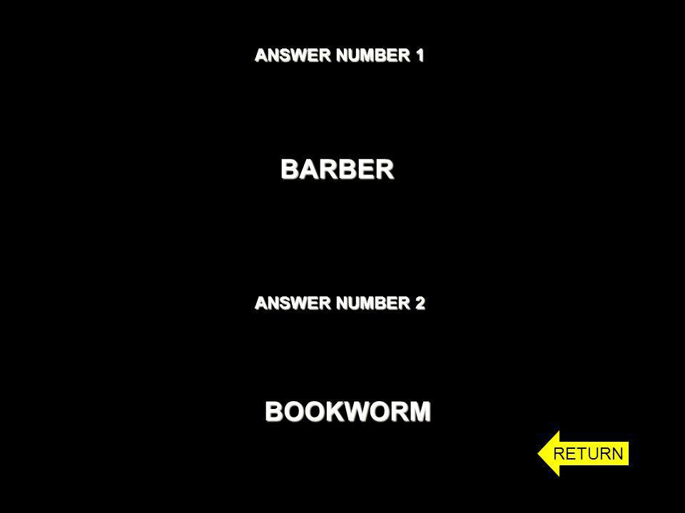 ANSWER NUMBER 1 BARBER ANSWER NUMBER 2 BOOKWORM RETURN