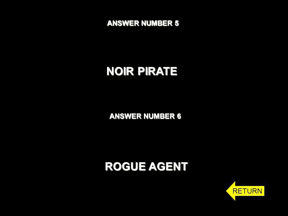 ANSWER NUMBER 5 NOIR PIRATE ANSWER NUMBER 6 ROGUE AGENT RETURN