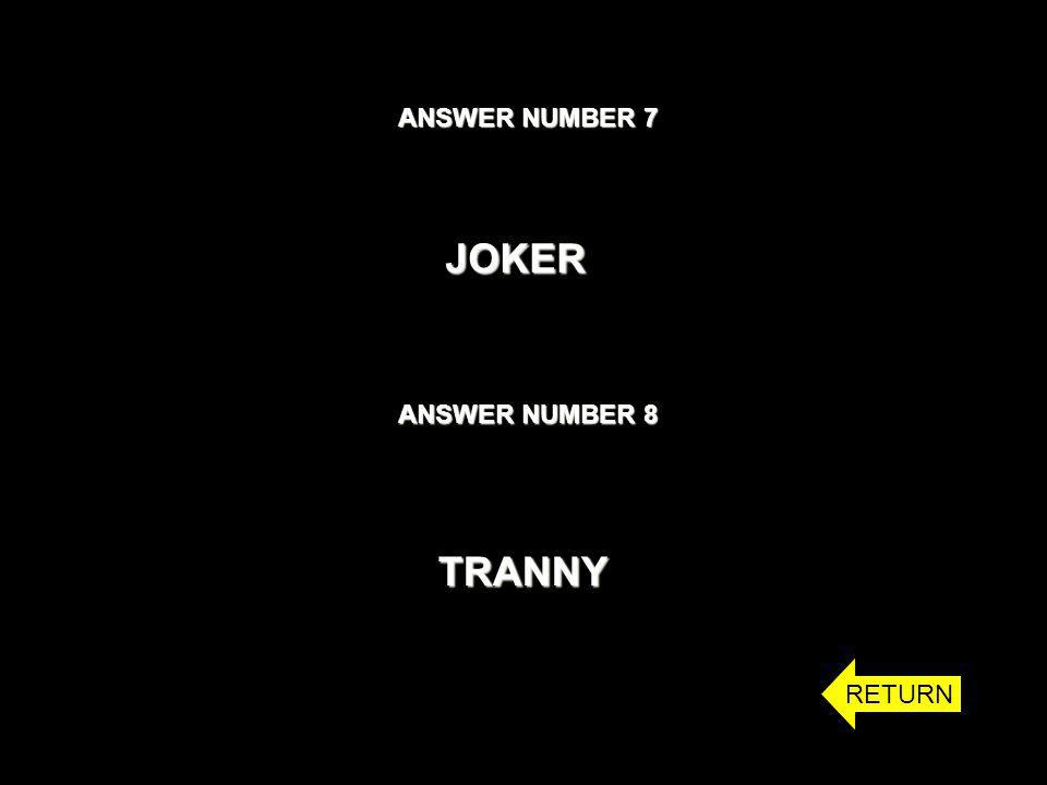 ANSWER NUMBER 7 JOKER ANSWER NUMBER 8 TRANNY RETURN