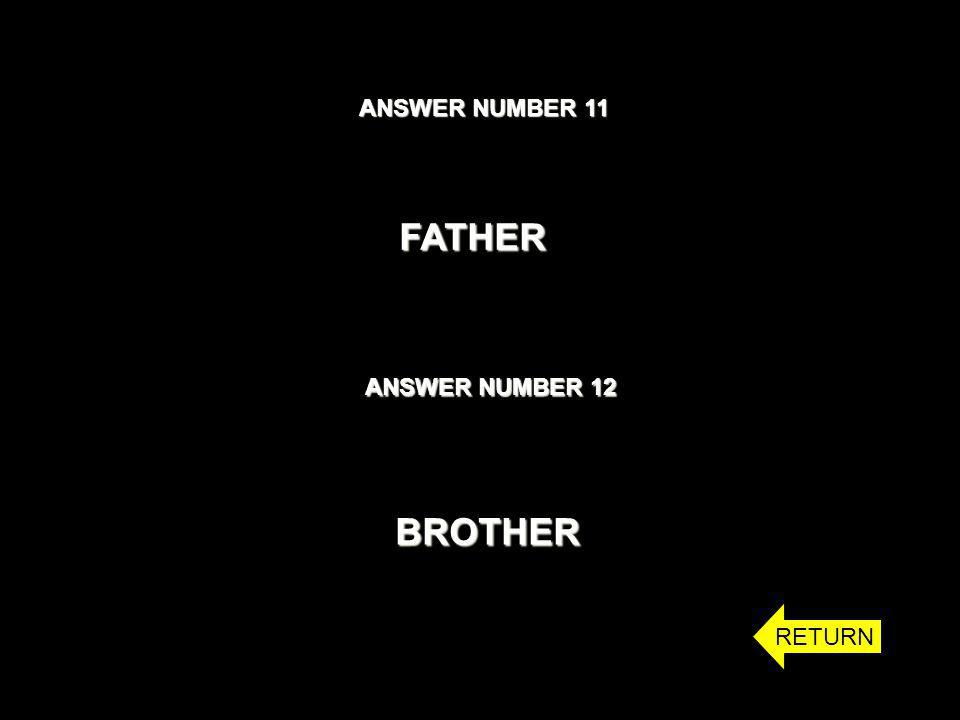 ANSWER NUMBER 11 ANSWER NUMBER 12 FATHER BROTHER RETURN