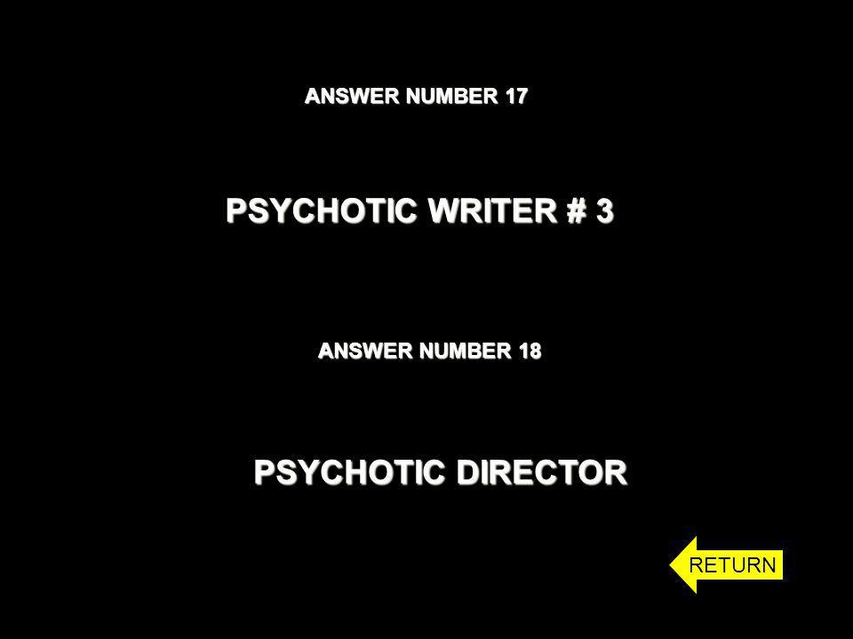 ANSWER NUMBER 17 ANSWER NUMBER 18 PSYCHOTIC WRITER # 3 PSYCHOTIC DIRECTOR RETURN