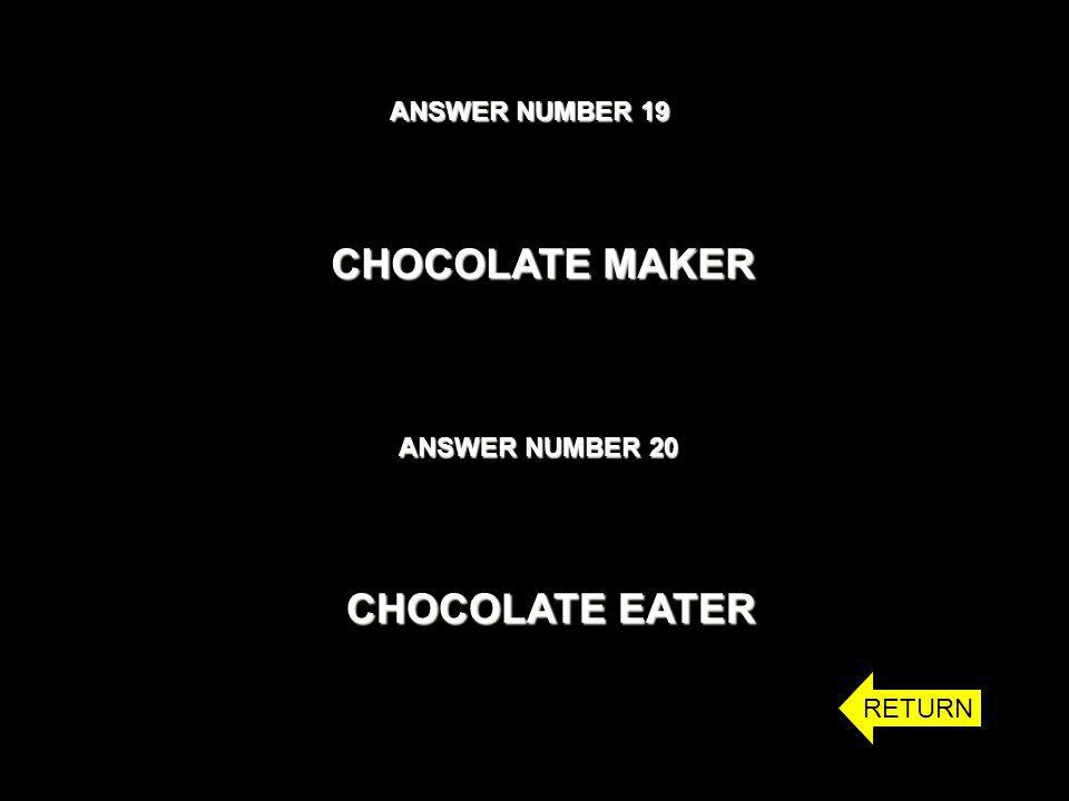 ANSWER NUMBER 19 ANSWER NUMBER 20 CHOCOLATE MAKER CHOCOLATE EATER RETURN