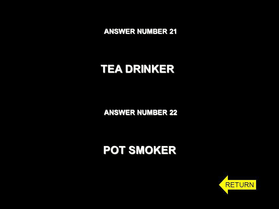 ANSWER NUMBER 21 ANSWER NUMBER 22 TEA DRINKER POT SMOKER RETURN