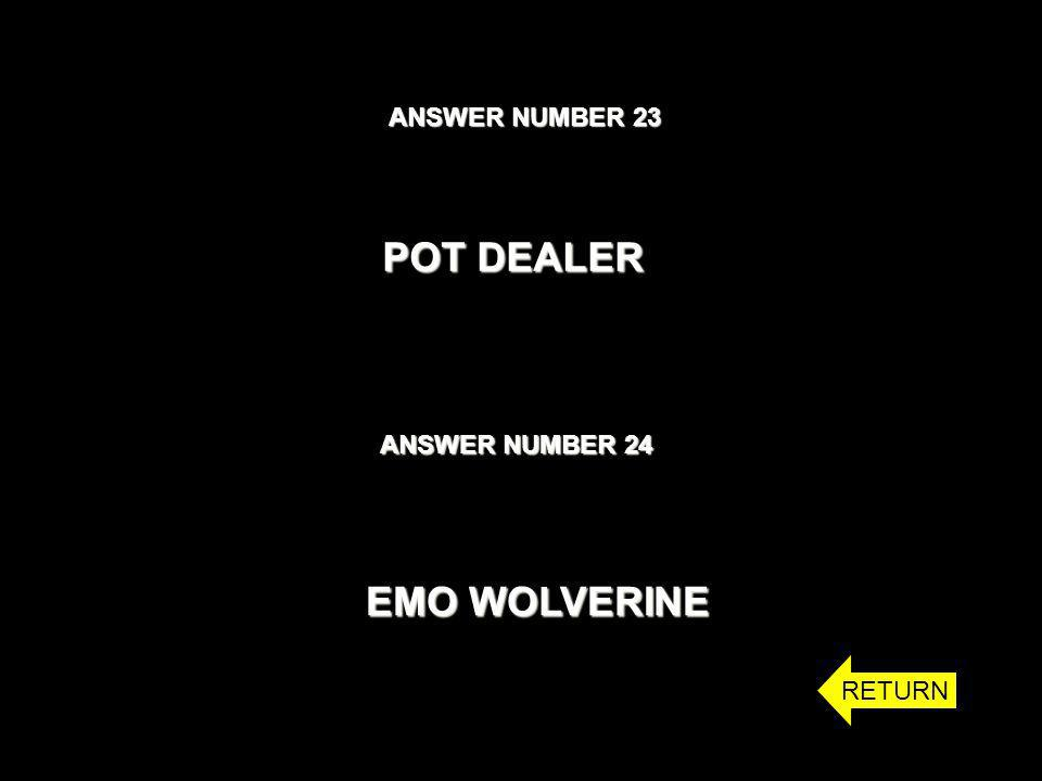 ANSWER NUMBER 23 ANSWER NUMBER 24 POT DEALER EMO WOLVERINE RETURN
