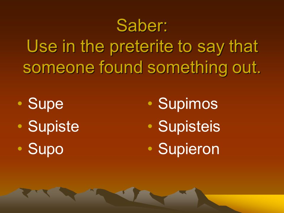 Saber: Use in the preterite to say that someone found something out. Supe Supiste Supo Supimos Supisteis Supieron