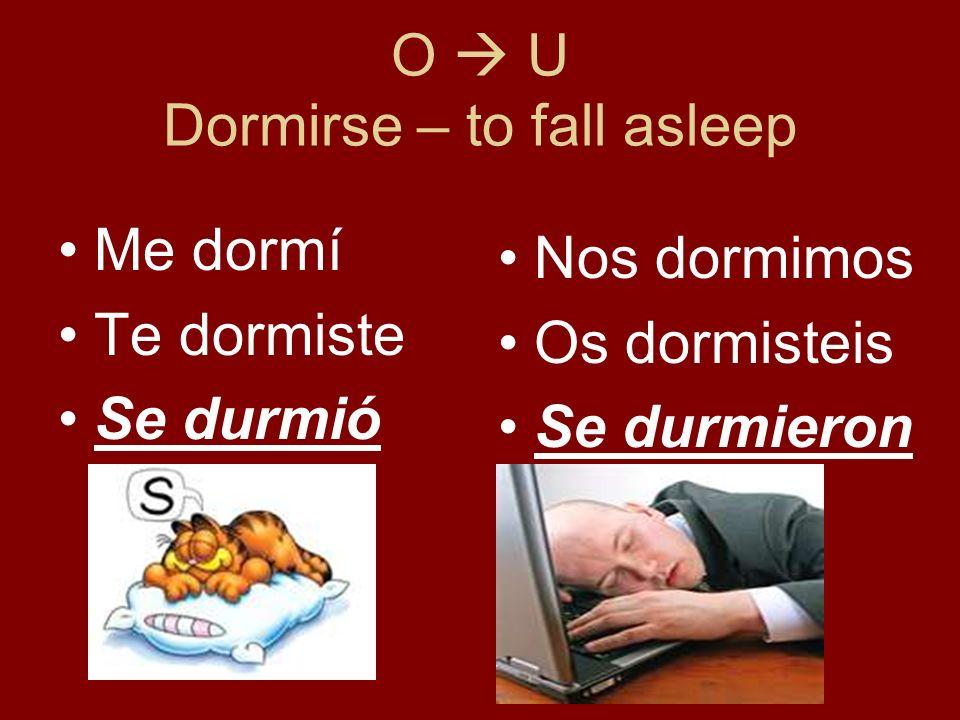 O U Dormirse – to fall asleep Me dormí Te dormiste Se durmió Nos dormimos Os dormisteis Se durmieron