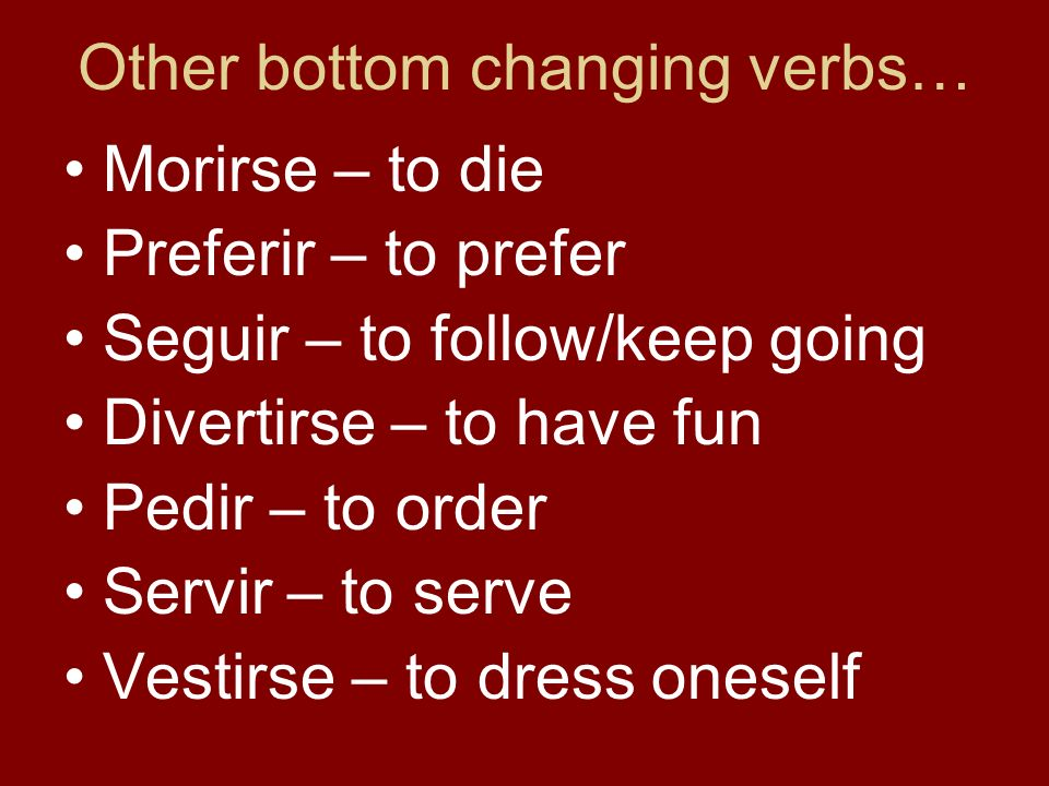 Other bottom changing verbs… Morirse – to die Preferir – to prefer Seguir – to follow/keep going Divertirse – to have fun Pedir – to order Servir – to