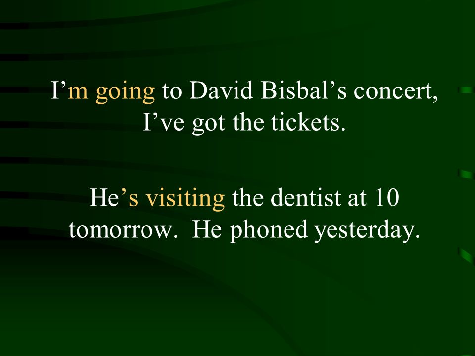 Im going to David Bisbals concert, Ive got the tickets.
