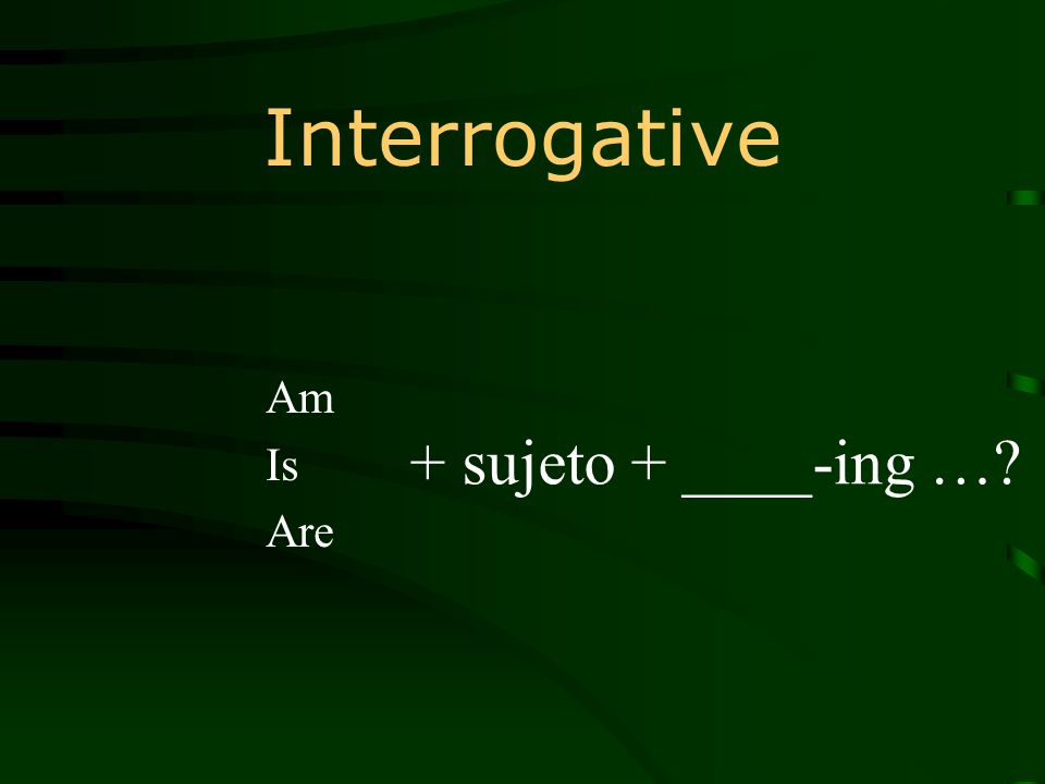 Interrogative Am Is Are + sujeto + ____-ing …