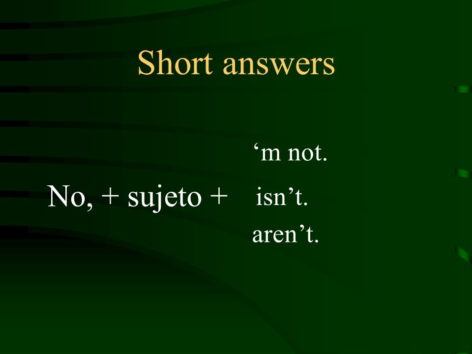 Short answers No, + sujeto + m not. isnt. arent.
