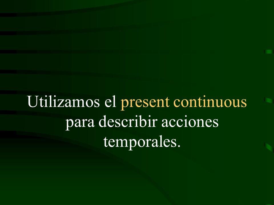 Utilizamos el present continuous para describir acciones temporales.