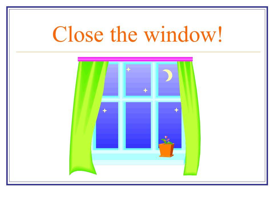 Close the window!