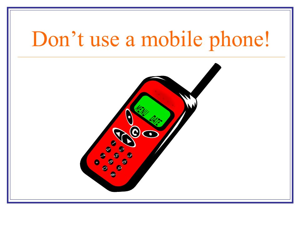 Dont use a mobile phone!