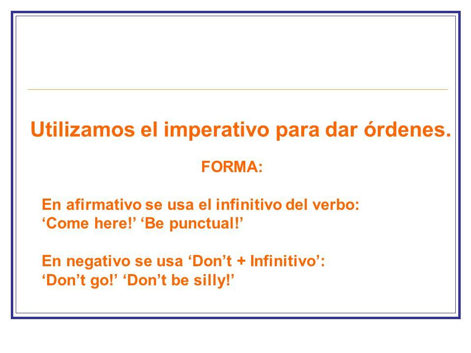Utilizamos el imperativo para dar órdenes. FORMA: En afirmativo se usa el infinitivo del verbo: Come here! Be punctual! En negativo se usa Dont + Infi