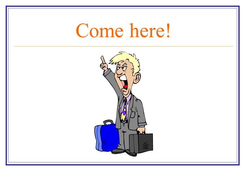 Come here!