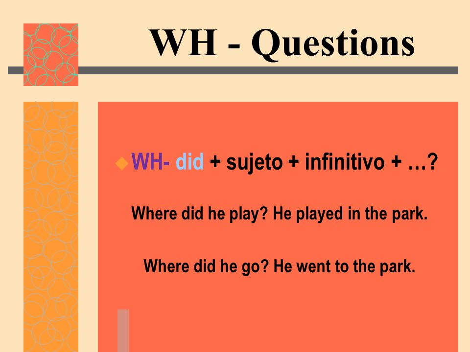 WH - Questions WH- did + sujeto + infinitivo + …? Where did he play? He played in the park. Where did he go? He went to the park.