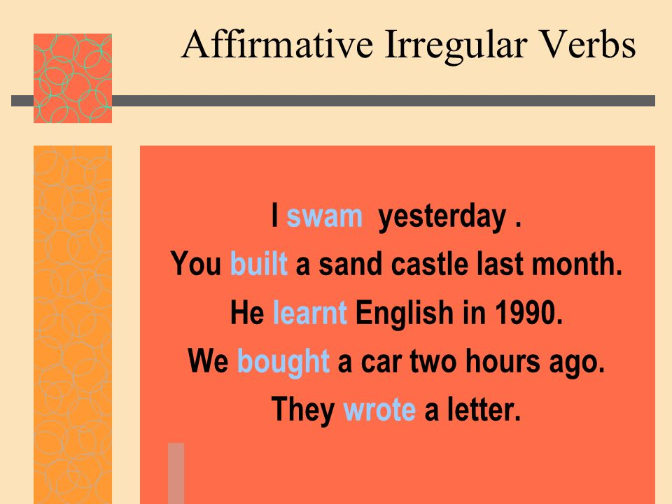 Affirmative Irregular Verbs I swam yesterday. You built a sand castle last month. He learnt English in 1990. We bought a car two hours ago. They wrote